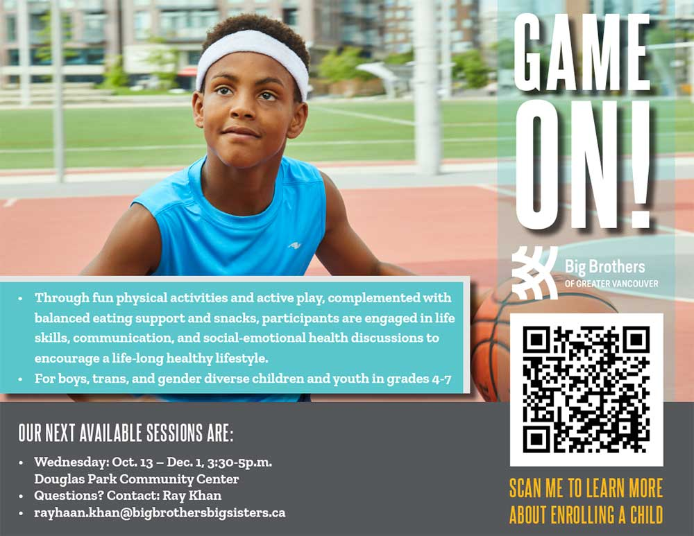 This free program in partnership with Big Brothers of Greater Vancouver.Game On! is a fun, interactive, group mentoring program led by positive adult mentors. The program focuses on active-play, connection, having fun.Mentors lead meaningful discussions around healthy lifestyles, self-esteem, impacts of bullying and positive communication. Children benefit from learning new skills and building self-confidence through friendship and support. The program is designed to encourage open conversations around pressing issues facing boys and men through the lens of healthy living. By developing a relationship based on trust and respect, boys are positively supported to challenge some of the pressures they face in today's society. font-Game On! Mentors are enthusiastic volunteers, passionate about healthy and active lifestyles. These mentors are selected, screened and trained to deliver this program.
