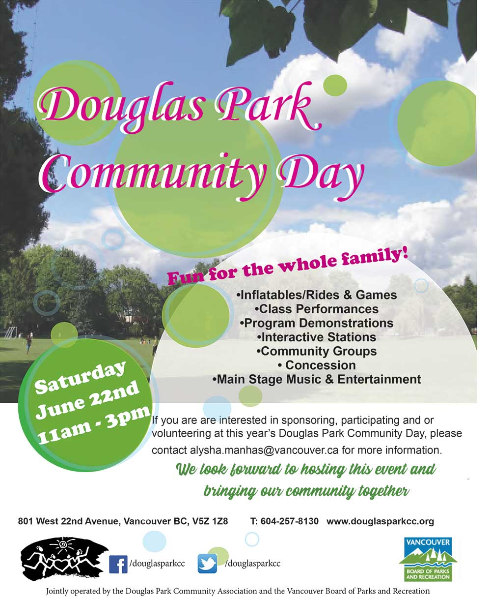 Douglas Park Community Day 2019 Fun for the whole family! Saturday June 22, 11am-3pm -Inflatables/Rides & Games -Class Performances -Program Demonstrations -Interactive Stations -Community Groups -Concession -Main Stage Music & Entertainment If your interested in sponsoring, participating or volunteering at this years Douglas Park Community Day, please contact alysha.manhas@vancouver.ca for more information We look forward to hosting this event and bringing our community together.
